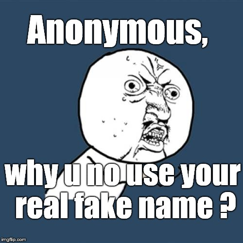 Y U No Meme | Anonymous, why u no use your real fake name ? | image tagged in memes,y u no | made w/ Imgflip meme maker