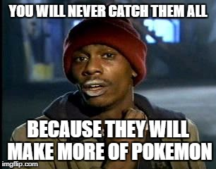 Y'all Got Any More Of That Meme | YOU WILL NEVER CATCH THEM ALL BECAUSE THEY WILL MAKE MORE OF POKEMON | image tagged in memes,yall got any more of | made w/ Imgflip meme maker