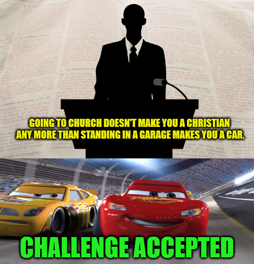 Thank God Turbo Teen didn't take him up on the offer | GOING TO CHURCH DOESN'T MAKE YOU A CHRISTIAN ANY MORE THAN STANDING IN A GARAGE MAKES YOU A CAR. CHALLENGE ACCEPTED | image tagged in religion,christianity,hypocrisy | made w/ Imgflip meme maker