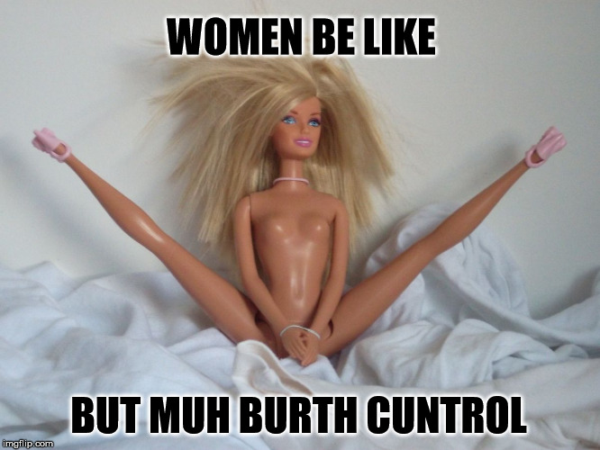 WOMEN BE LIKE BUT MUH BURTH C**TROL | image tagged in slut barbie,birth control,women's rights,feminazi | made w/ Imgflip meme maker
