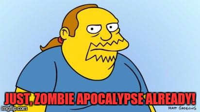 Nerd expectations  |  JUST, ZOMBIE APOCALYPSE ALREADY! | image tagged in worst thing ever simpsons,memes,funny,funny memes,dank memes,dank | made w/ Imgflip meme maker