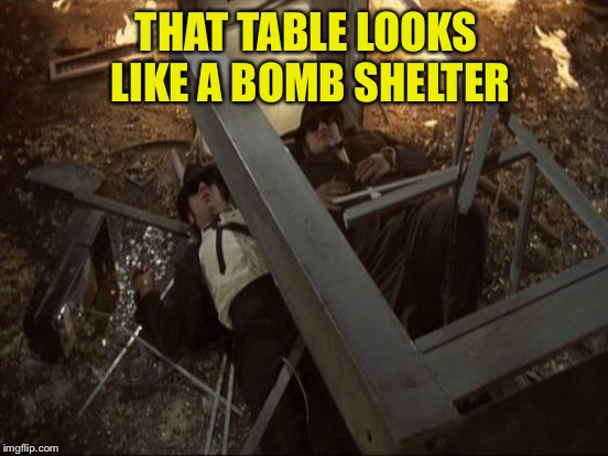 THAT TABLE LOOKS LIKE A BOMB SHELTER | made w/ Imgflip meme maker
