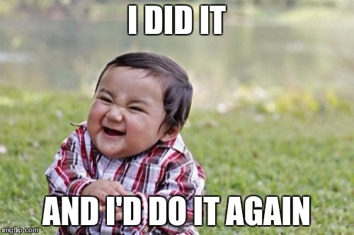 Evil Toddler Meme | I DID IT AND I'D DO IT AGAIN | image tagged in memes,evil toddler | made w/ Imgflip meme maker