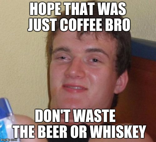 10 Guy Meme | HOPE THAT WAS JUST COFFEE BRO DON'T WASTE   THE BEER OR WHISKEY | image tagged in memes,10 guy | made w/ Imgflip meme maker