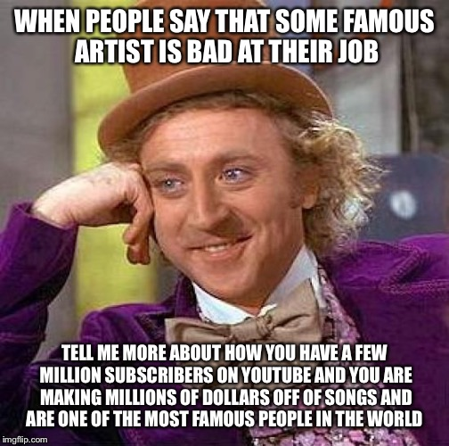 Creepy Condescending Wonka Meme | WHEN PEOPLE SAY THAT SOME FAMOUS ARTIST IS BAD AT THEIR JOB TELL ME MORE ABOUT HOW YOU HAVE A FEW MILLION SUBSCRIBERS ON YOUTUBE AND YOU ARE | image tagged in memes,creepy condescending wonka | made w/ Imgflip meme maker