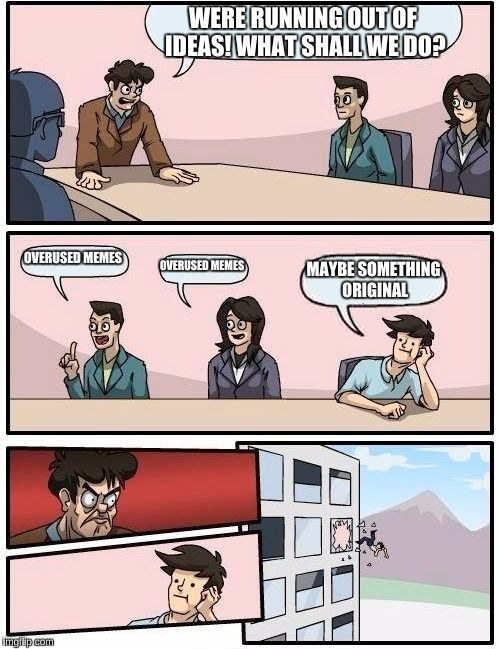 Boardroom Meeting Suggestion Meme | WERE RUNNING OUT OF IDEAS! WHAT SHALL WE DO? OVERUSED MEMES OVERUSED MEMES MAYBE SOMETHING ORIGINAL | image tagged in memes,boardroom meeting suggestion | made w/ Imgflip meme maker