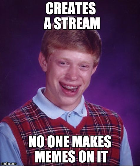 Make memes on my stream. The link is in my tagline | CREATES A STREAM NO ONE MAKES MEMES ON IT | image tagged in memes,bad luck brian | made w/ Imgflip meme maker
