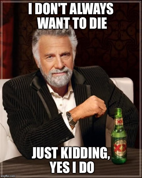 The Most Interesting Man In The World Meme | I DON'T ALWAYS WANT TO DIE JUST KIDDING, YES I DO | image tagged in memes,the most interesting man in the world | made w/ Imgflip meme maker