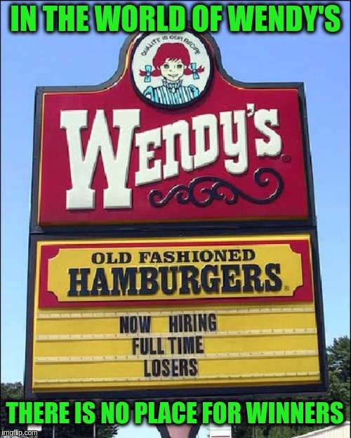 Wendy's boldly goes where no fast food chain has gone before. ≧✯◡✯≦ | IN THE WORLD OF WENDY'S THERE IS NO PLACE FOR WINNERS | image tagged in memes,funny,signs,wendy's,jobs,losers | made w/ Imgflip meme maker