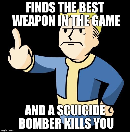 Fallout 4 Rage |  FINDS THE BEST WEAPON IN THE GAME; AND A SCUICIDE BOMBER KILLS YOU | image tagged in fallout 4 rage | made w/ Imgflip meme maker