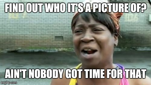 Aint Nobody Got Time For That Meme | FIND OUT WHO IT'S A PICTURE OF? AIN'T NOBODY GOT TIME FOR THAT | image tagged in memes,aint nobody got time for that | made w/ Imgflip meme maker