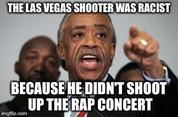 In this day and age even the ridiculous would not be surprising  | THE LAS VEGAS SHOOTER WAS RACIST BECAUSE HE DIDN'T SHOOT UP THE RAP CONCERT | image tagged in al sharpton | made w/ Imgflip meme maker