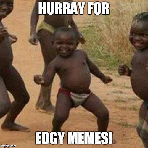 Third World Success Kid Meme | HURRAY FOR EDGY MEMES! | image tagged in memes,third world success kid | made w/ Imgflip meme maker