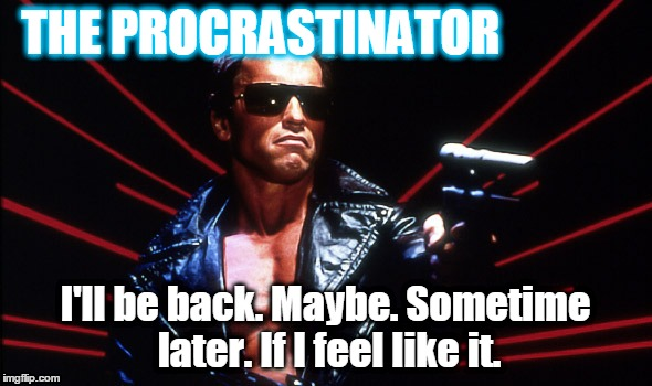 THE PROCRASTINATOR I'll be back. Maybe. Sometime later. If I feel like it. | made w/ Imgflip meme maker