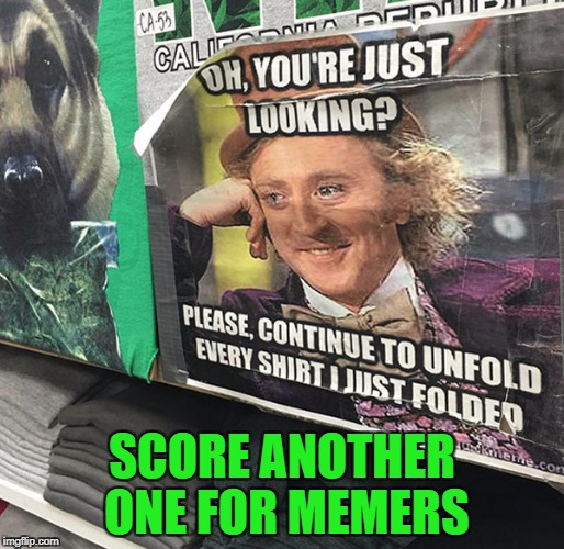 I love it when I see memes out in the real world!!! | SCORE ANOTHER ONE FOR MEMERS | image tagged in creepy condescending wonka,memes,memes in real life,funny,willy wonka | made w/ Imgflip meme maker