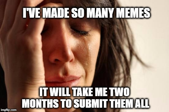 First World Problems Meme | I'VE MADE SO MANY MEMES IT WILL TAKE ME TWO MONTHS TO SUBMIT THEM ALL | image tagged in memes,first world problems,submission hell,meme addict,meanwhile on imgflip,what if i told you | made w/ Imgflip meme maker