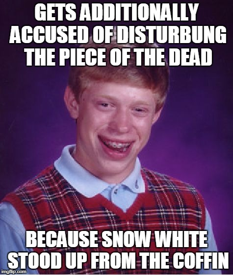 Bad Luck Brian Meme | GETS ADDITIONALLY ACCUSED OF DISTURBUNG THE PIECE OF THE DEAD BECAUSE SNOW WHITE STOOD UP FROM THE COFFIN | image tagged in memes,bad luck brian | made w/ Imgflip meme maker