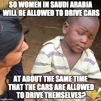 Third World Skeptical Kid Meme | SO WOMEN IN SAUDI ARABIA WILL BE ALLOWED TO DRIVE CARS AT ABOUT THE SAME TIME THAT THE CARS ARE ALLOWED TO DRIVE THEMSELVES? | image tagged in memes,third world skeptical kid | made w/ Imgflip meme maker