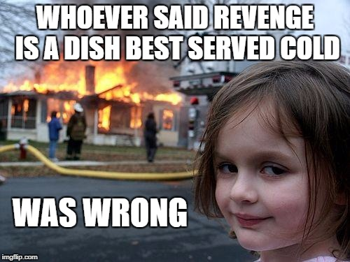 Disaster Grrrrl | WHOEVER SAID REVENGE IS A DISH BEST SERVED COLD WAS WRONG | image tagged in memes,disaster girl | made w/ Imgflip meme maker