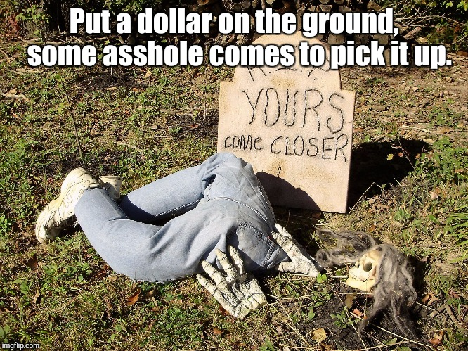 Put a dollar on the ground,  some asshole comes to pick it up. | made w/ Imgflip meme maker