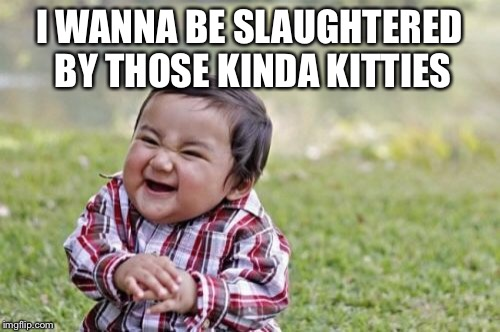 Evil Toddler Meme | I WANNA BE SLAUGHTERED BY THOSE KINDA KITTIES | image tagged in memes,evil toddler | made w/ Imgflip meme maker