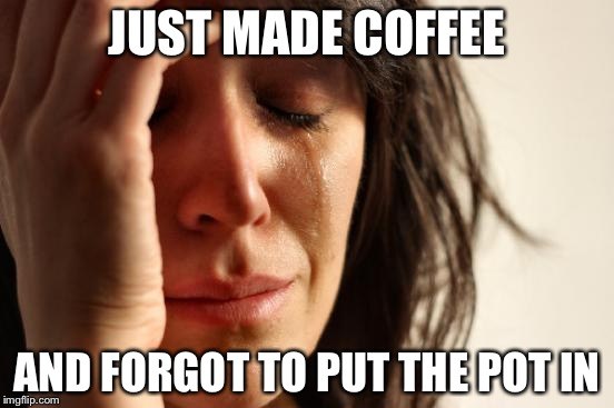 What a mess | JUST MADE COFFEE AND FORGOT TO PUT THE POT IN | image tagged in memes,first world problems | made w/ Imgflip meme maker
