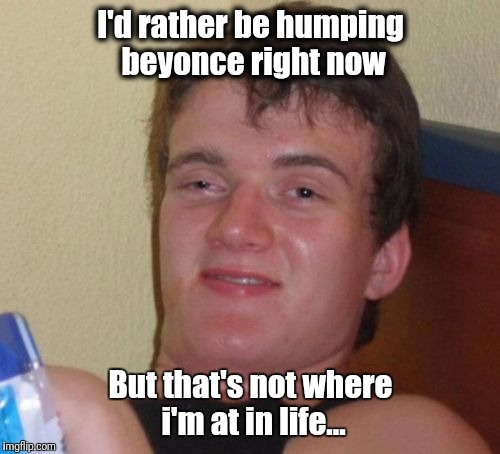 10 Guy Meme | I'd rather be humping beyonce right now But that's not where i'm at in life... | image tagged in memes,10 guy | made w/ Imgflip meme maker