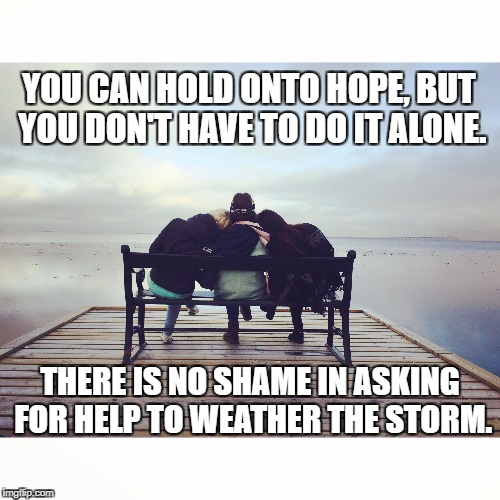 You Aren't Alone | YOU CAN HOLD ONTO HOPE, BUT YOU DON'T HAVE TO DO IT ALONE. THERE IS NO SHAME IN ASKING FOR HELP TO WEATHER THE STORM. | image tagged in hope,grief,help,loss,love and friendship,inspirational | made w/ Imgflip meme maker