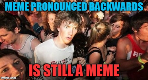 The magic of me-ems | MEME PRONOUNCED BACKWARDS IS STILL A MEME | image tagged in memes,sudden clarity clarence,mind blown,meme,pronunciation,powermetalhead | made w/ Imgflip meme maker