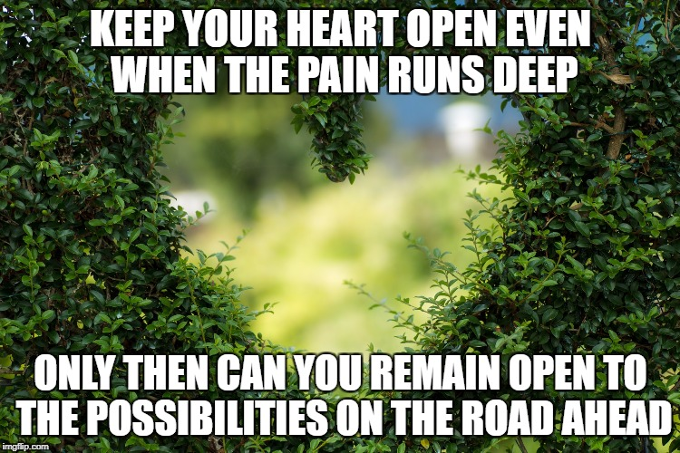 Keep an open heart | KEEP YOUR HEART OPEN EVEN WHEN THE PAIN RUNS DEEP ONLY THEN CAN YOU REMAIN OPEN TO THE POSSIBILITIES ON THE ROAD AHEAD | image tagged in love,loss,grief,pain,inspiration,hope | made w/ Imgflip meme maker