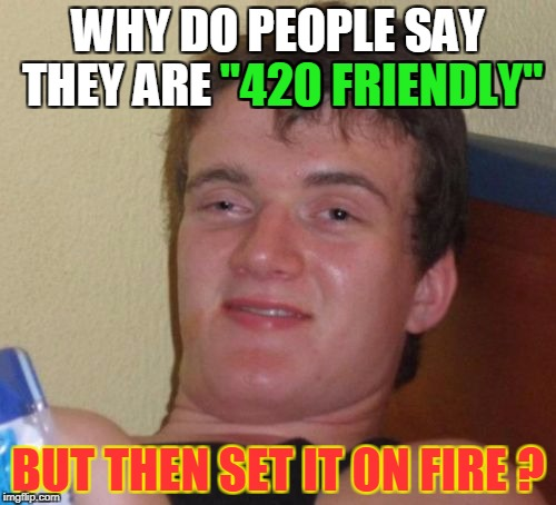 "Put THAT in your pipe and smoke it! | WHY DO PEOPLE SAY THEY ARE ""420 FRIENDLY"" BUT THEN SET IT ON FIRE ? ""420 FRIENDLY"" 