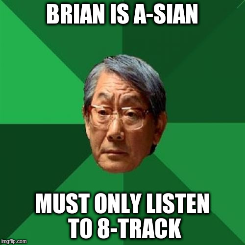 BRIAN IS A-SIAN MUST ONLY LISTEN TO 8-TRACK | made w/ Imgflip meme maker