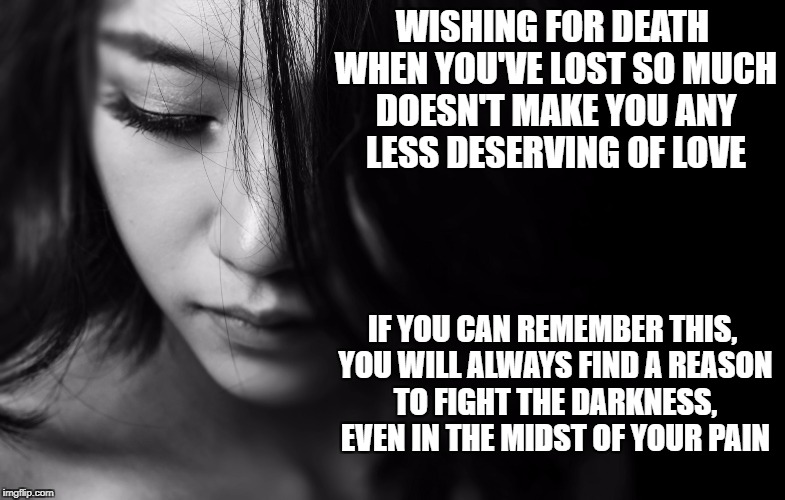 You deserve love | WISHING FOR DEATH WHEN YOU'VE LOST SO MUCH DOESN'T MAKE YOU ANY LESS DESERVING OF LOVE IF YOU CAN REMEMBER THIS, YOU WILL ALWAYS FIND A REAS | image tagged in grief,loss,suicide,hope,inspirational,pain | made w/ Imgflip meme maker