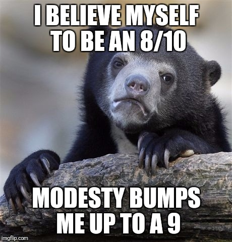 Confession Bear Meme | I BELIEVE MYSELF TO BE AN 8/10 MODESTY BUMPS ME UP TO A 9 | image tagged in memes,confession bear | made w/ Imgflip meme maker