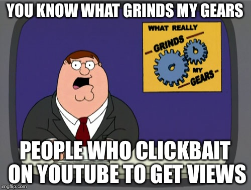 Illegal Clickbaiting | YOU KNOW WHAT GRINDS MY GEARS PEOPLE WHO CLICKBAIT ON YOUTUBE TO GET VIEWS | image tagged in memes,peter griffin news,clickbait | made w/ Imgflip meme maker