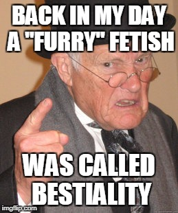 "Back In My Day Meme | BACK IN MY DAY A ""FURRY"" FETISH WAS CALLED BESTIALITY 