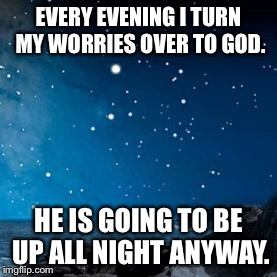 nightsky | EVERY EVENING I TURN MY WORRIES OVER TO GOD. HE IS GOING TO BE UP ALL NIGHT ANYWAY. | image tagged in nightsky | made w/ Imgflip meme maker