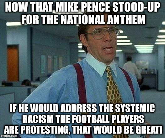 Mike Pence Protests the Protest | NOW THAT MIKE PENCE STOOD-UP FOR THE NATIONAL ANTHEM IF HE WOULD ADDRESS THE SYSTEMIC RACISM THE FOOTBALL PLAYERS ARE PROTESTING, THAT WOULD | image tagged in that would be great,mike pence,nfl protest,take a knee,trump,racism | made w/ Imgflip meme maker