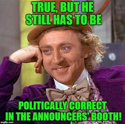 Creepy Condescending Wonka Meme | TRUE, BUT HE STILL HAS TO BE POLITICALLY CORRECT IN THE ANNOUNCERS' BOOTH! | image tagged in memes,creepy condescending wonka | made w/ Imgflip meme maker
