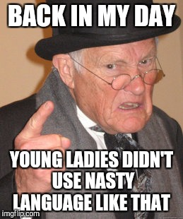 Back In My Day Meme | BACK IN MY DAY YOUNG LADIES DIDN'T USE NASTY LANGUAGE LIKE THAT | image tagged in memes,back in my day | made w/ Imgflip meme maker