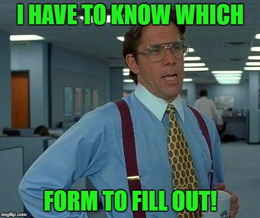 That Would Be Great Meme | I HAVE TO KNOW WHICH FORM TO FILL OUT! | image tagged in memes,that would be great | made w/ Imgflip meme maker