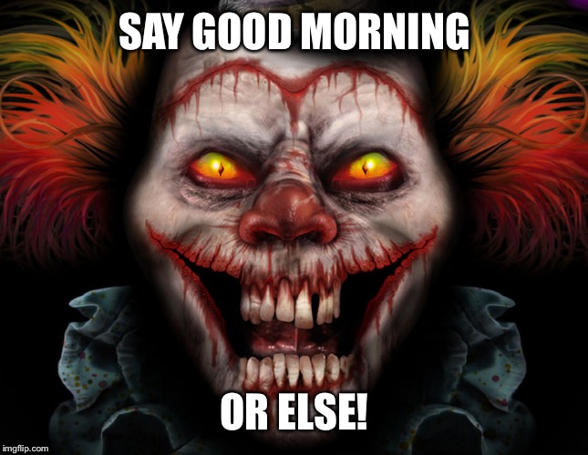 scary clown | SAY GOOD MORNING OR ELSE! | image tagged in scary clown | made w/ Imgflip meme maker