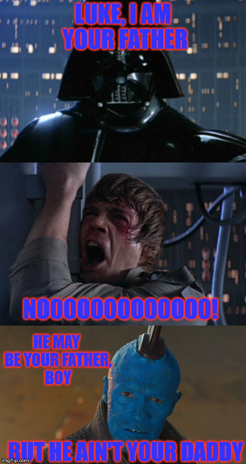 Star wars and GotG | LUKE, I AM YOUR FATHER NOOOOOOOOOOOOO! HE MAY BE YOUR FATHER, BOY BUT HE AIN'T YOUR DADDY | image tagged in star wars,guardians of the galaxy vol 2 | made w/ Imgflip meme maker
