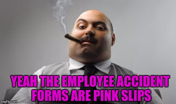 YEAH THE EMPLOYEE ACCIDENT FORMS ARE PINK SLIPS | made w/ Imgflip meme maker