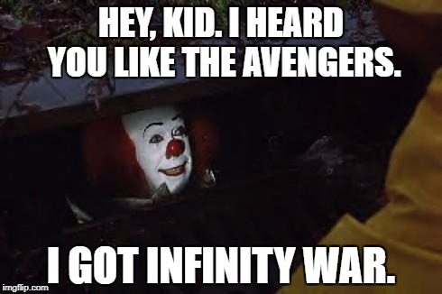 Pennywise | HEY, KID. I HEARD YOU LIKE THE AVENGERS. I GOT INFINITY WAR. | image tagged in pennywise | made w/ Imgflip meme maker