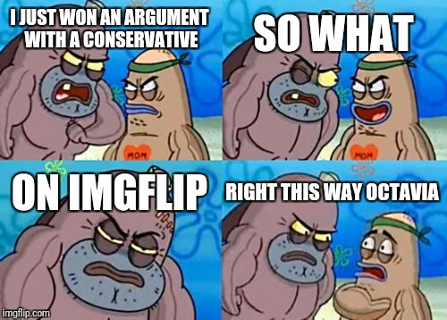 Octavia Always seems to bring a level head to the discussion. Just pointing it out.  | I JUST WON AN ARGUMENT WITH A CONSERVATIVE SO WHAT ON IMGFLIP RIGHT THIS WAY OCTAVIA | image tagged in memes,how tough are you,octavia_melody,liberal vs conservative,debates | made w/ Imgflip meme maker