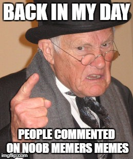 Back In My Day Meme | BACK IN MY DAY PEOPLE COMMENTED ON NOOB MEMERS MEMES | image tagged in memes,back in my day | made w/ Imgflip meme maker