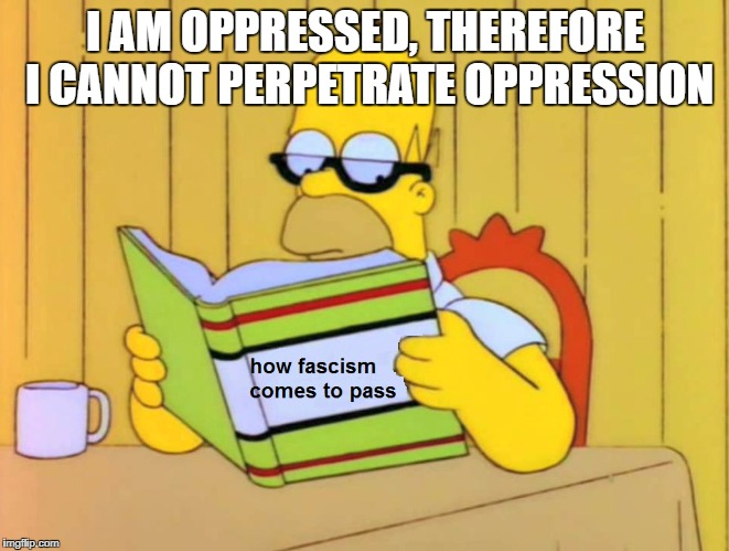 I see, I see | I AM OPPRESSED, THEREFORE I CANNOT PERPETRATE OPPRESSION | image tagged in homer simpson,homer,memes | made w/ Imgflip meme maker