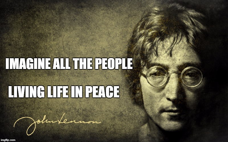 IMAGINE ALL THE PEOPLE LIVING LIFE IN PEACE | image tagged in john lennon,imagine | made w/ Imgflip meme maker