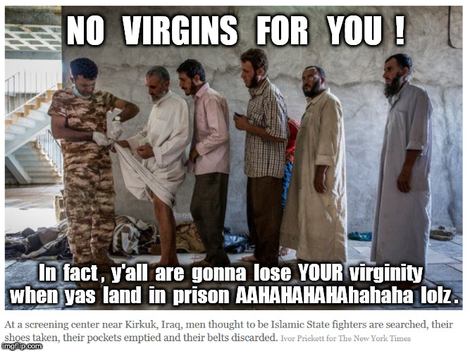 ISIS COWARDS: NO VIRGINS FOR YOU |  NO   VIRGINS   FOR   YOU  ! In  fact ,  y'all  are  gonna  lose  YOUR  virginity  when  yas  land  in  prison  AAHAHAHAHAhahaha  lolz . | image tagged in virgin,isis | made w/ Imgflip meme maker